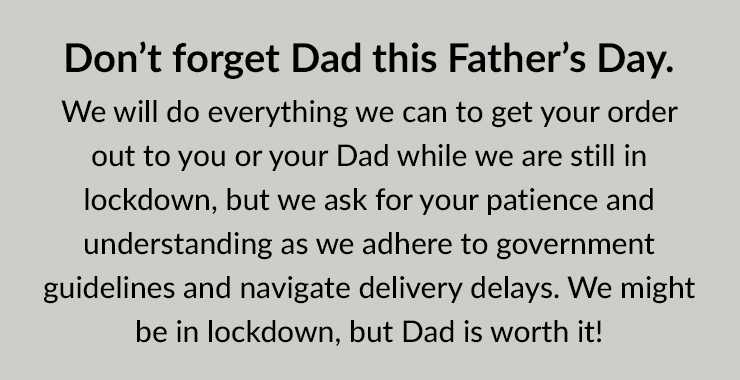 [Don't forget Dad this Father's Day. We will do everything we can to get your order out to you or your Dad while we are still in lockdown, but we ask for your patience and understanding as we adhere to government guidelines and navigate delivery delays. We might be in lockdown, but Dad is worth it!]